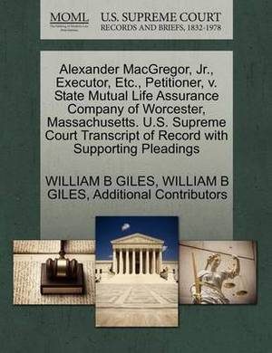 Alexander MacGregor, JR., Executor, Etc., Petitioner, V. State Mutual Life Assurance Company of Worcester, Massachusetts. U.S. Supreme Court Transcript of Record with Supporting Pleadings