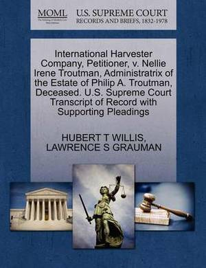 International Harvester Company, Petitioner, V. Nellie Irene Troutman, Administratrix of the Estate of Philip A. Troutman, Deceased. U.S. Supreme Court Transcript of Record with Supporting Pleadings