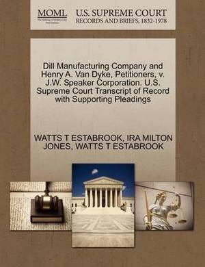 Dill Manufacturing Company and Henry A. Van Dyke, Petitioners, V. J.W. Speaker Corporation. U.S. Supreme Court Transcript of Record with Supporting Pleadings