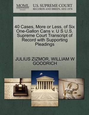 40 Cases, More or Less, of Six One-Gallon Cans V. U S U.S. Supreme Court Transcript of Record with Supporting Pleadings