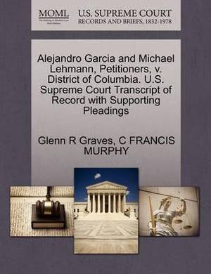 Alejandro Garcia and Michael Lehmann, Petitioners, V. District of Columbia. U.S. Supreme Court Transcript of Record with Supporting Pleadings