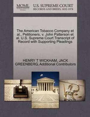 The American Tobacco Company et al., Petitioners, V. John Patterson et al. U.S. Supreme Court Transcript of Record with Supporting Pleadings