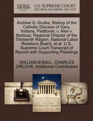 Andrew G. Grutka, Bishop of the Catholic Diocese of Gary, Indiana, Petitioner, V. Alex V. Barbour, Regional Director of the Thirteenth Region, National Labor Relations Board, et al. U.S. Supreme Court Transcript of Record with Supporting Pleadings