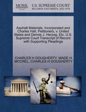 Asphalt Materials, Incorporated and Charles Hall, Petitioners, V. United States and Dennis J. Herzog, Etc. U.S. Supreme Court Transcript of Record with Supporting Pleadings