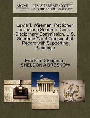 Lewis T. Wireman, Petitioner, V. Indiana Supreme Court Disciplinary Commission. U.S. Supreme Court Transcript of Record with Supporting Pleadings
