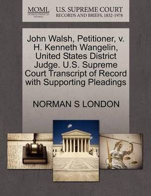 John Walsh, Petitioner, V. H. Kenneth Wangelin, United States District Judge. U.S. Supreme Court Transcript of Record with Supporting Pleadings