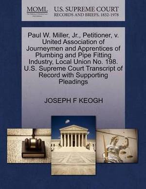 Paul W. Miller, Jr., Petitioner, V. United Association of Journeymen and Apprentices of Plumbing and Pipe Fitting Industry, Local Union No. 198. U.S. Supreme Court Transcript of Record with Supporting Pleadings