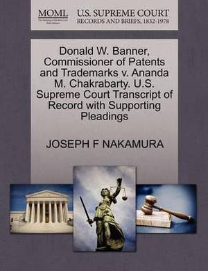 Donald W. Banner, Commissioner of Patents and Trademarks V. Ananda M. Chakrabarty. U.S. Supreme Court Transcript of Record with Supporting Pleadings