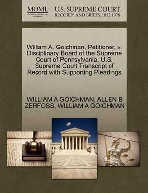 William A. Goichman, Petitioner, V. Disciplinary Board of the Supreme Court of Pennsylvania. U.S. Supreme Court Transcript of Record with Supporting Pleadings
