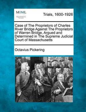 Case of the Proprietors of Charles River Bridge Against the Proprietors of Warren Bridge, Argued and Determined in the Supreme Judicial Court of Massachusetts