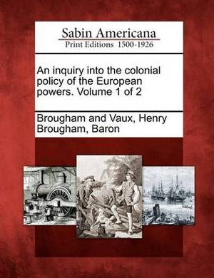 An Inquiry Into the Colonial Policy of the European Powers. Volume 1 of 2