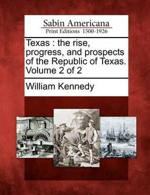 Texas: The Rise, Progress, and Prospects of the Republic of Texas. Volume 2 of 2