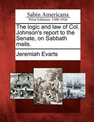 The Logic and Law of Col. Johnson's Report to the Senate, on Sabbath Mails.