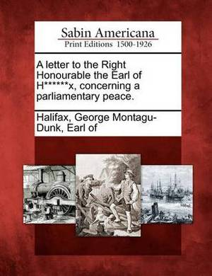 A Letter to the Right Honourable the Earl of H******x, Concerning a Parliamentary Peace.
