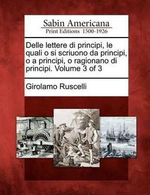 Delle Lettere Di Principi, Le Quali O Si Scriuono Da Principi, O a Principi, O Ragionano Di Principi. Volume 3 of 3