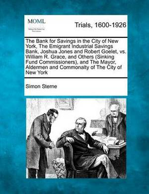 The Bank for Savings in the City of New York, the Emigrant Industrial Savings Bank, Joshua Jones and Robert Goelet, vs. William R. Grace, and Others (Sinking Fund Commissioners), and the Mayor, Aldermen and Commonalty of the City of New York