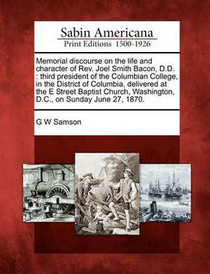 Memorial Discourse on the Life and Character of REV. Joel Smith Bacon, D.D.: Third President of the Columbian College, in the District of Columbia, Delivered at the E Street Baptist Church, Washington, D.C., on Sunday June 27, 1870.