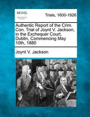 Authentic Report of the Crim. Con. Trial of Joynt V. Jackson, in the Exchequer Court, Dublin, Commencing May 10th, 1880