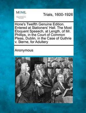 Hone's Twelfth Genuine Edition. Entered at Stationers' Hall. the Most Eloquent Speeech, at Length, of Mr. Phillips, in the Court of Common Pleas, Dublin, in the Case of Guthrie V. Sterne, for Adultery