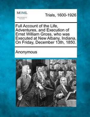 Full Account of the Life, Adventures, and Execution of Ernst William Gross, Who Was Executed at New Albany, Indiana, on Friday, December 13th, 1850.