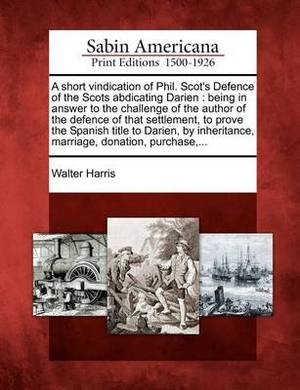 A Short Vindication of Phil. Scot's Defence of the Scots Abdicating Darien: Being in Answer to the Challenge of the Author of the Defence of That Settlement, to Prove the Spanish Title to Darien, by Inheritance, Marriage, Donation, Purchase, ...