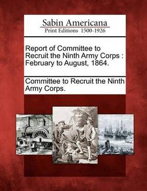 Report of Committee to Recruit the Ninth Army Corps: February to August, 1864.