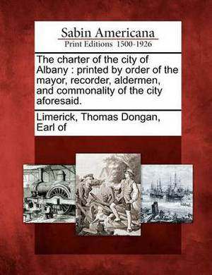 The Charter of the City of Albany: Printed by Order of the Mayor, Recorder, Aldermen, and Commonality of the City Aforesaid.