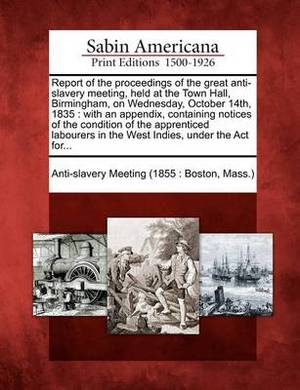 Report of the Proceedings of the Great Anti-Slavery Meeting, Held at the Town Hall, Birmingham, on Wednesday, October 14th, 1835: With an Appendix, Containing Notices of the Condition of the Apprenticed Labourers in the West Indies, Under the ACT For...