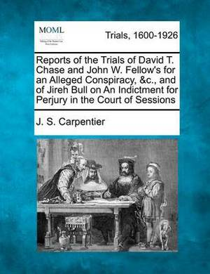 Reports of the Trials of David T. Chase and John W. Fellow's for an Alleged Conspiracy, &C., and of Jireh Bull on an Indictment for Perjury in the Court of Sessions
