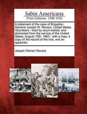 A Statement of the Case of Brigadier-General Joseph W. Revere, United States Volunteers: Tried by Court-Martial, and Dismissed from the Service of the United States, August 10th, 1863: With a Map, a Copy of the Record of the Trial, and an Appendix.