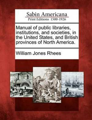 Manual of Public Libraries, Institutions, and Societies, in the United States, and British Provinces of North America.