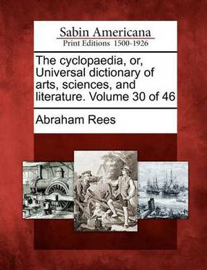 The Cyclopaedia, Or, Universal Dictionary of Arts, Sciences, and Literature. Volume 30 of 46