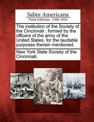 The Institution of the Society of the Cincinnati: Formed by the Officers of the Army of the United States, for the Laudable Purposes Therein Mentioned.