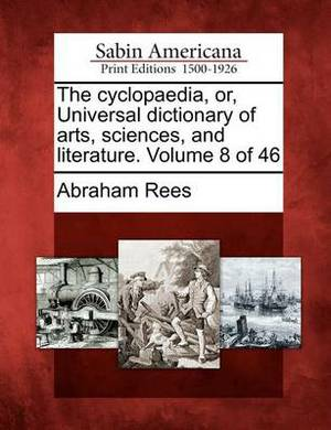 The Cyclopaedia, Or, Universal Dictionary of Arts, Sciences, and Literature. Volume 8 of 46