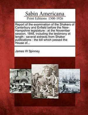 Report of the Examination of the Shakers of Canterbury and Enfield Before the New-Hampshire Legislature: At the November Session, 1848, Including the Testimony at Length: Several Extracts from Shaker Publications: The Bill Which Passed the House Of...
