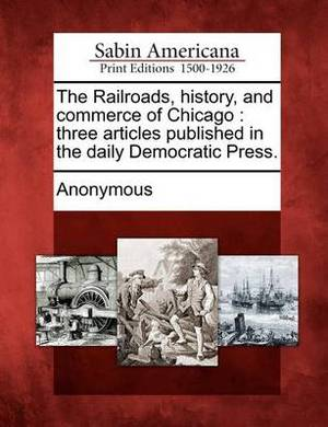 The Railroads, History, and Commerce of Chicago: Three Articles Published in the Daily Democratic Press.
