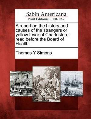 A Report on the History and Causes of the Strangers or Yellow Fever of Charleston: Read Before the Board of Health.