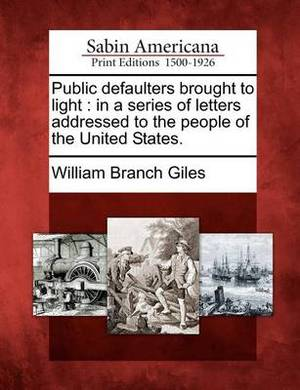 Public Defaulters Brought to Light: In a Series of Letters Addressed to the People of the United States.