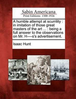 A Humble Attempt at Scurrility: In Imitation of Those Great Masters of the Art ...: Being a Full Answer to the Observations on Mr. H----S's Advertisement.