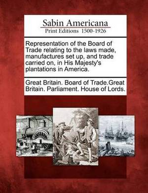 Representation of the Board of Trade Relating to the Laws Made, Manufactures Set Up, and Trade Carried On, in His Majesty's Plantations in America.