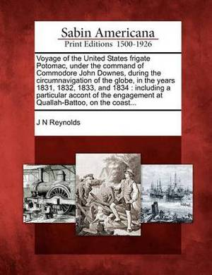 Voyage of the United States Frigate Potomac, Under the Command of Commodore John Downes, During the Circumnavigation of the Globe, in the Years 1831, 1832, 1833, and 1834: Including a Particular Accont of the Engagement at Quallah-Battoo, on the Coast...