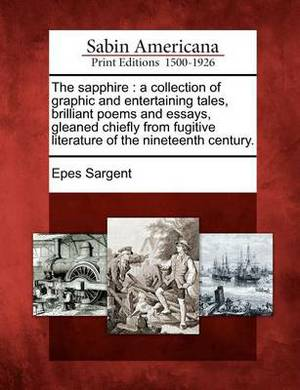 The Sapphire: A Collection of Graphic and Entertaining Tales, Brilliant Poems and Essays, Gleaned Chiefly from Fugitive Literature of the Nineteenth Century.