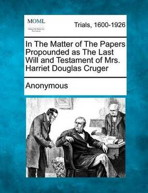 In the Matter of the Papers Propounded as the Last Will and Testament of Mrs. Harriet Douglas Cruger