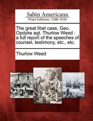 The Great Libel Case, Geo. Opdyke Agt. Thurlow Weed: A Full Report of the Speeches of Counsel, Testimony, Etc., Etc.
