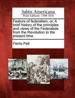 Feature of Federalism, Or, a Brief History of the Principles and Views of the Federalists from the Revolution to the Present Time.