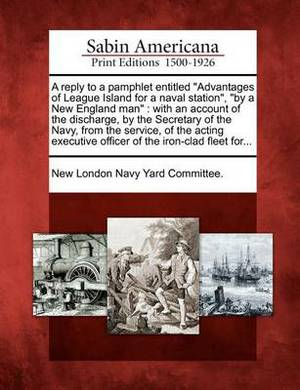 A Reply to a Pamphlet Entitled  Advantages of League Island for a Naval Station,   By a New England Man : With an Account of the Discharge, by the Secretary of the Navy, from the Service, of the Acting Executive Officer of the Iron-Clad Fleet For...