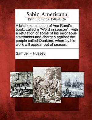 A Brief Examination of Asa Rand's Book, Called a  Word in Season : With a Refutation of Some of His Erroneous Statements and Charges Against the People Called Quakers, Whereby His Work Will Appear Out of Season.