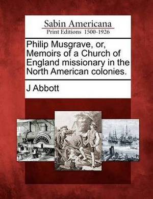Philip Musgrave, Or, Memoirs of a Church of England Missionary in the North American Colonies.
