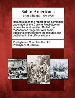 Remarks Upon the Report of the Committee Appointed by the Carlisle Presbytery to Review the Work Entitled Duffield on Regeneration: Together with Some Additional Extracts from the Minutes, Not Published in the Official Extracts.