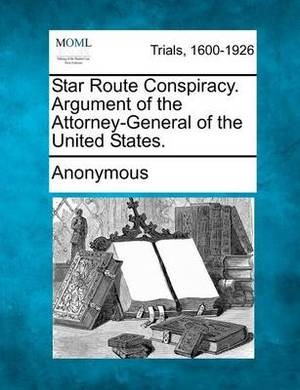 Star Route Conspiracy. Argument of the Attorney-General of the United States.